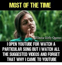 Meme Videos Youtube - most of the time oinsta girly quotes i open youtube for watch a