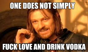 Fuck Love Memes - one does not simply fuck love and drink vodka boromir quickmeme