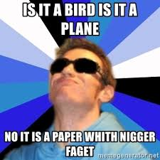 Faget Memes - is it a bird is it a plane no it is a paper whith nigger faget
