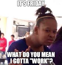 Friday Work Meme - black girl wat meme imgflip