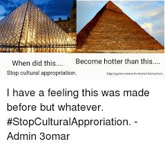 Egyptian Memes - when did this become hotter than this stop cultural appropriation