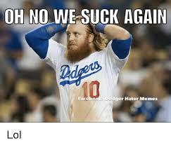 Dodgers Suck Meme - oh no we suck again facebo dger hater memes lol meme on me me