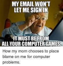 Computer Problems Meme - my email won t letme sign in it must befrom all your computergames