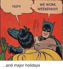I Work Weekends Meme - tgif we work weekends and major holidays work meme on sizzle