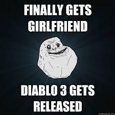 Diablo 3 Memes - finally gets girlfriend diablo 3 gets released forever alone