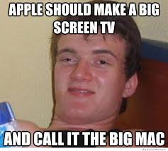 Big Mac Meme - apple should make a big screen tv weknowmemes