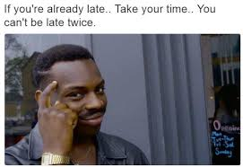 Late Meme - if you re already late take your taime you can t be late twice