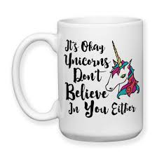 coffee mug it u0027s okay unicorns don u0027t believe in you either