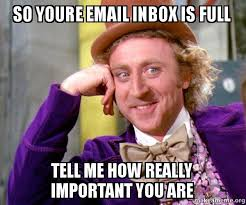 Inbox Meme - so youre email inbox is full tell me how really important you are