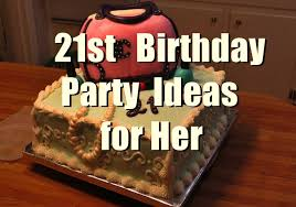 21st birthday party ideas for her you should keep in mind