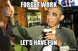 Have Fun Meme - forget work let s have fun upvote obama make a meme
