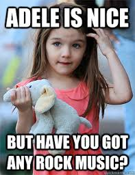 Rock Music Memes - adele is nice but have you got any rock music misc quickmeme