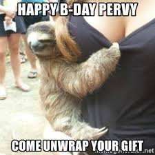 Pervy Sloth Meme - happy b day pervy come unwrap your gift perverted sloth meme