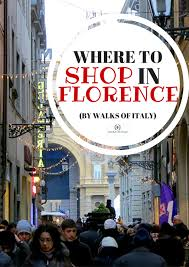 the best shopping in florence florence walks of italy