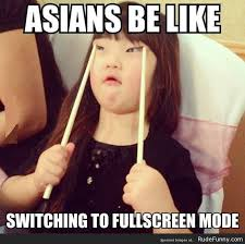 Funny Mean Memes - asians be like switching to fullscreen mode funny mean meme