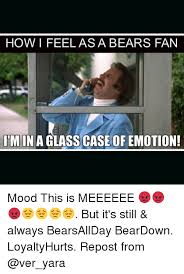 Glass Case Of Emotion Meme - how i feel as a bears fan imina glass case of emotion mood this is