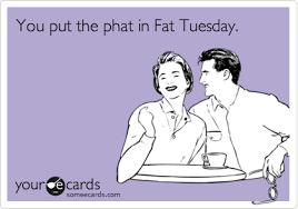 Fat Tuesday Meme - you put the phat in fat tuesday mardi gras ecard
