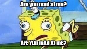 Are You Mad At Me Meme - mocking spongebob meme imgflip