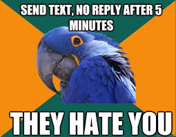 Why You No Reply Meme - send text no reply after 5 minutes they hate you paranoid