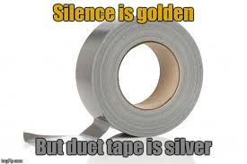 Duct Tape Meme - so silence should be silver imgflip