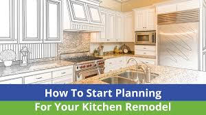 how to start planning a kitchen remodel how to start planning for your kitchen remodel quality