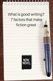 good writing paper what is good writing now novel what is good writing 7 factors that make fiction great