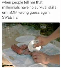Survival Memes - when people tell me that millennials have no survival skills ummmm