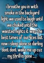 i breathe you in with smoke in the backyard lights i breathe you in with smoke in the backyard light we used to laugh