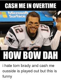 Tom Brady Funny Meme - cash mein overtime surface how bow dah i hate tom brady and cash