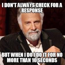 No Response Meme - meme creator i don t always check for a response but when i do i