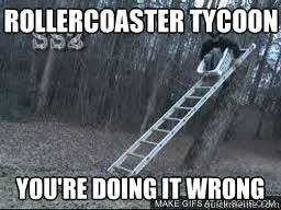 Roller Coaster Meme - rollercoaster tycoon you re doing it wrong rollercoaster tycoon