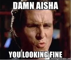 Aisha Meme - damn aisha you looking fine damn girl lookin good lookin good