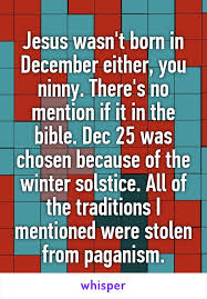 jesus wasn t born in december either you ninny there s no mention