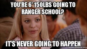 Ranger School Meme - you re 6 150lbs going to ranger school it s never going to happen