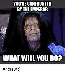 Andrew Meme - you re confronted by the emperor what will you do andrew meme