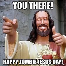 Zombie Jesus Meme - you there happy zombie jesus day jesus says meme generator