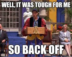 Back Off Meme - well it was tough for me so back off billy madison back off