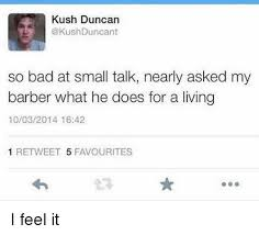 Small Talk Meme - kush duncan so bad at small talk nearly asked my barber what he