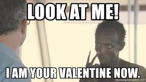 Valentine Meme Generator - look at me i am your valentine now look at me captain phillips