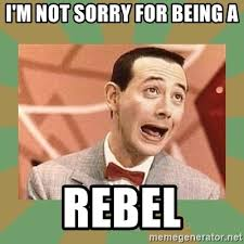 Rebel Meme - i m not sorry for being a rebel pee wee herman meme generator