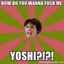 Wanna Fuck Meme - how do you wanna fuck me yoshi jenelle s mom meme generator