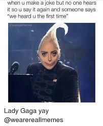 Lady Gaga Meme - when u make a joke but no one hears it so u say it again and someone
