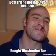 Meme Best Friend - best friend got into a car accident create your own meme