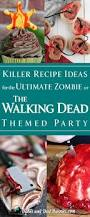 killer recipe ideas for the ultimate zombie or the walking dead