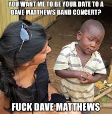 Dave Matthews Band Meme - you want me to be your date to a dave matthews band concert fuck