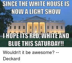 Light Show Meme - since the white house is now a light show ihope its red white and