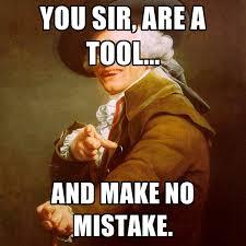 Meme Tool - you sir are a tool and make no mistake create meme