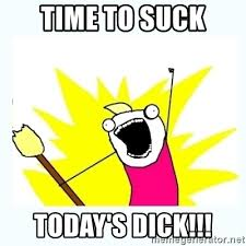 Sucking Dick Meme - time to suck today s dick all the things meme generator