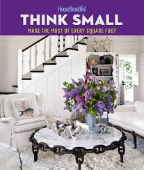 house beautiful magazine house beautiful think small make the most of every square foot by