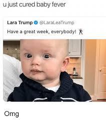 Fever Meme - ujust cured baby fever lara trump laraleatrump have a great week
